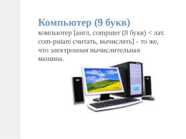 Компьютер (9 букв) компьютер [англ, computer (8 букв) < лат. com-putare счита...