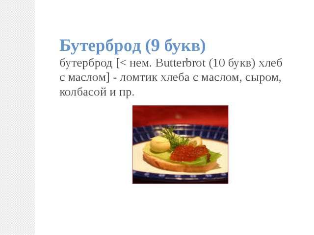 Бутерброд (9 букв) бутерброд [< нем. Butterbrot (10 букв) хлеб с маслом] - ло...