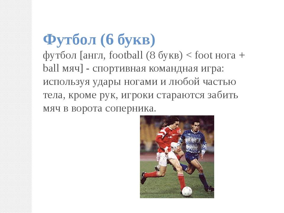 Футбол (6 букв) футбол [англ, football (8 букв) < foot нога + ball мяч] - спо...