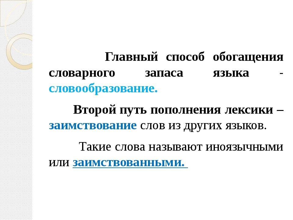 Главный способ обогащения словарного запаса языка - словообразование. Второй...