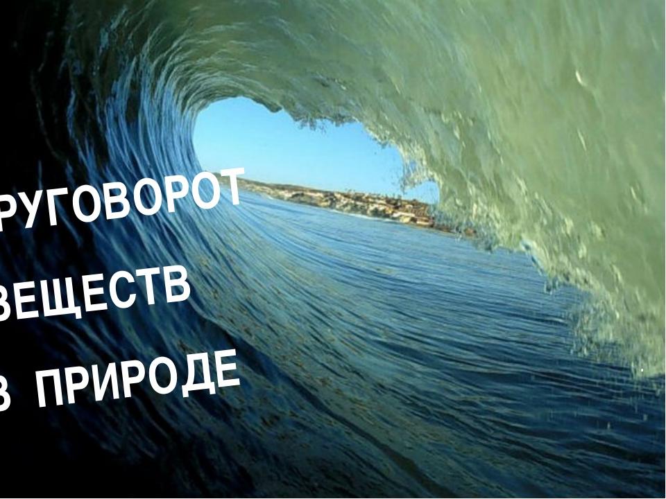 КРУГОВОРОТ ВЕЩЕСТВ В ПРИРОДЕ .