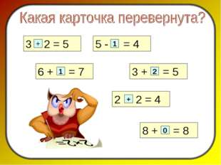 2 2 = 4 3 2 = 5 + 5 - = 4 1 6 + = 7 1 3 + = 5 2 + 8 + = 8 0