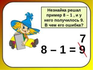 Незнайка решал пример 8 – 1 , и у него получилось 9. В чем его ошибка? 8 – 1