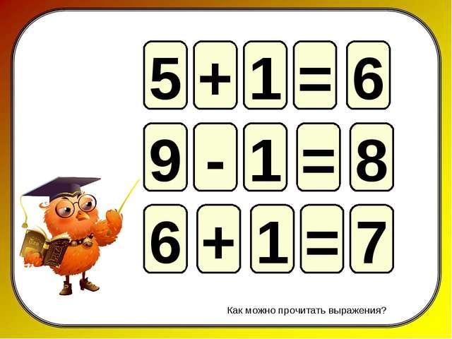 5 = 6 + 1 9 = 8 - 1 6 = 7 + 1 Как можно прочитать выражения?