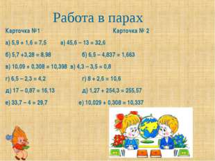 Карточка №1Карточка № 2 а) 5,9 + 1,6 = 7,5 а) 45,6 – 13 = 32,6 б) 5,7 +3