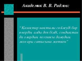 """Академик В. В. Радлов: """"Қазақтар нақтылы сөйлеуді бар өнердің алды деп білді,"""