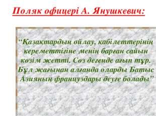 """Поляк офицері А. Янушкевич: """"Қазақтардың ойлау, қабілеттерінің кереметтігіне"""