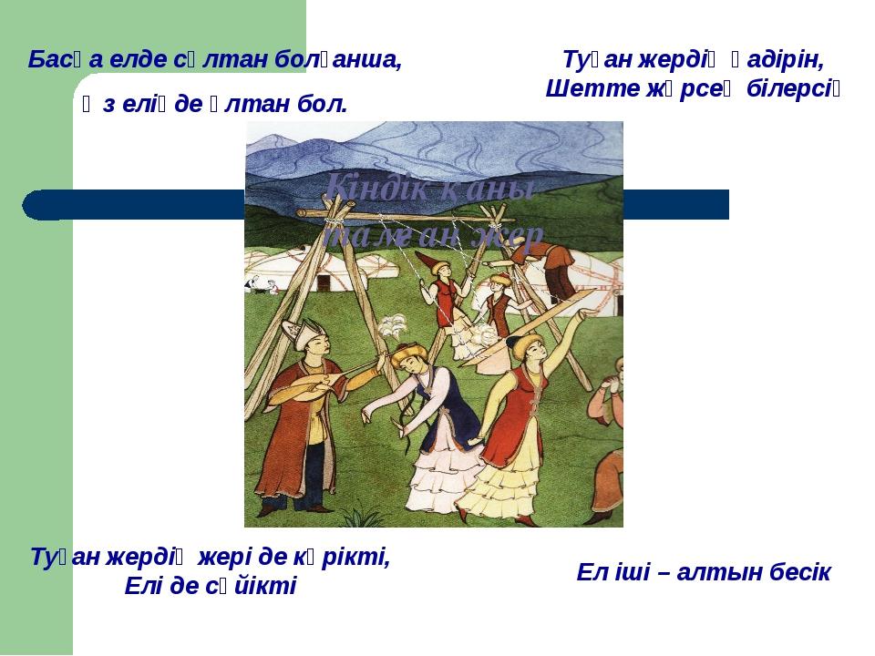 Басқа елде сұлтан болғанша, Өз еліңде ұлтан бол. Туған жердің қадірін, Шетте...
