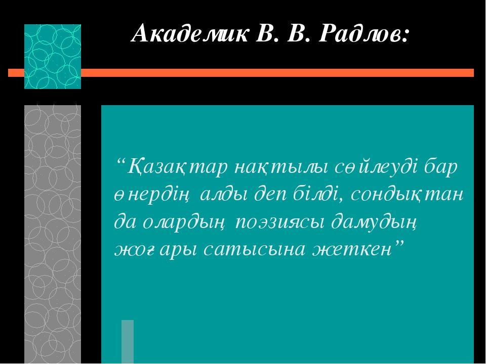 """Академик В. В. Радлов: """"Қазақтар нақтылы сөйлеуді бар өнердің алды деп білді,..."""