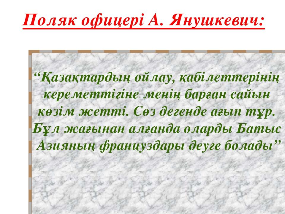 """Поляк офицері А. Янушкевич: """"Қазақтардың ойлау, қабілеттерінің кереметтігіне..."""
