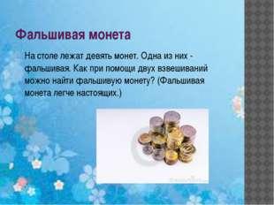 Фальшивая монета На столе лежат девять монет. Одна из них - фальшивая. Как пр