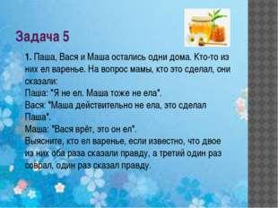 Задача 5 1.Паша, Вася и Маша остались одни дома. Кто-то из них ел варенье. Н