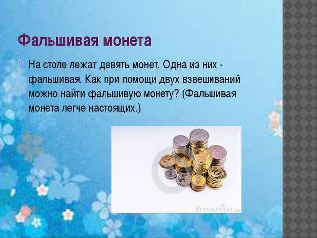 Фальшивая монета На столе лежат девять монет. Одна из них - фальшивая. Как пр...