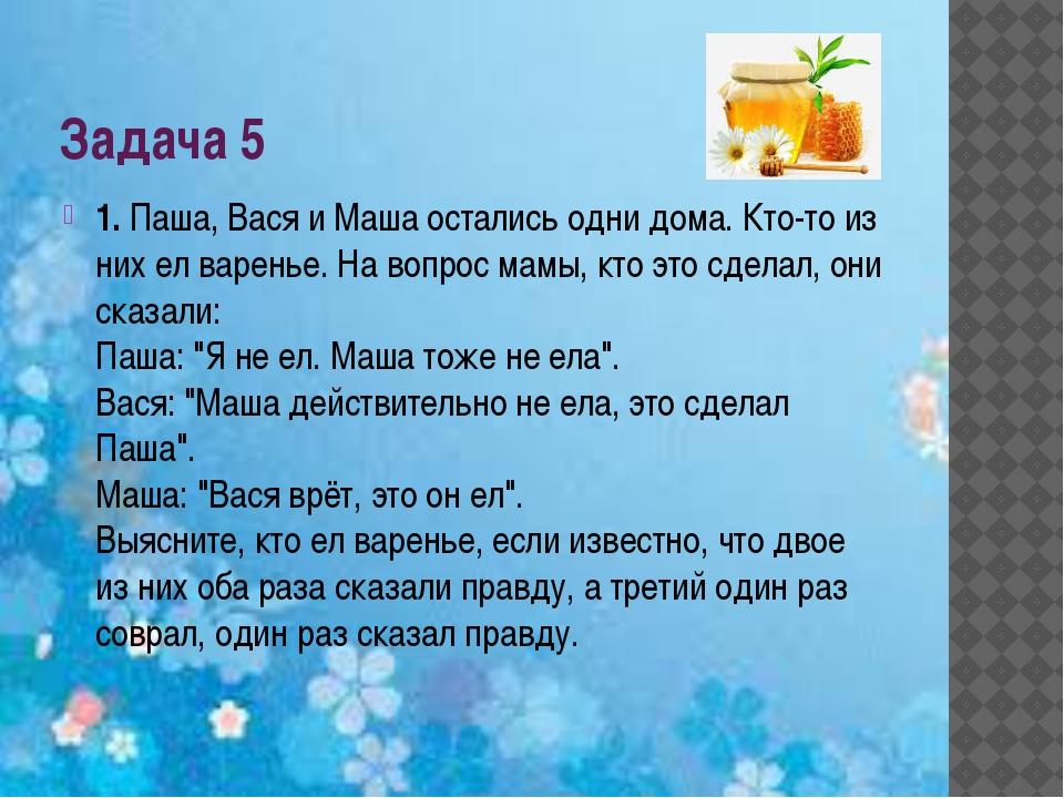Задача 5 1.Паша, Вася и Маша остались одни дома. Кто-то из них ел варенье. Н...
