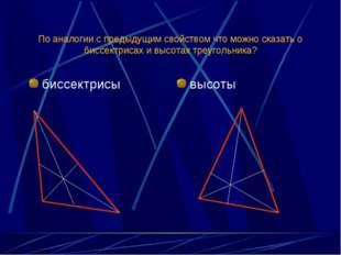 По аналогии с предыдущим свойством что можно сказать о биссектрисах и высотах