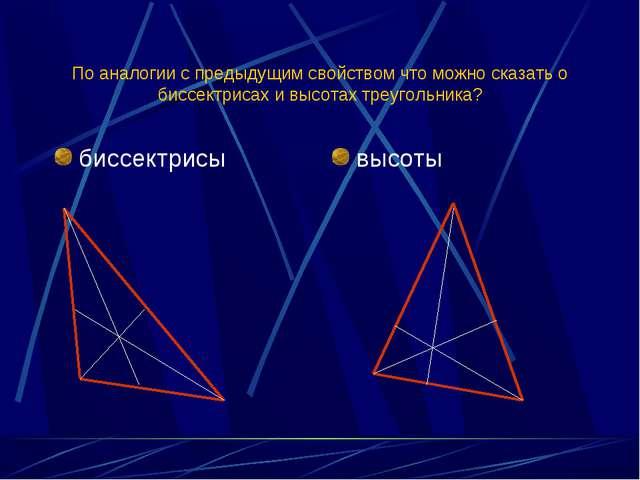 По аналогии с предыдущим свойством что можно сказать о биссектрисах и высотах...