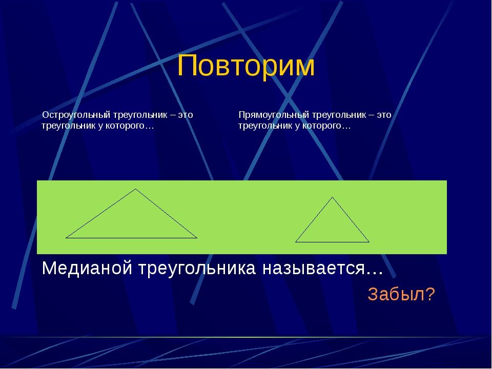 Повторим Остроугольный треугольник – это треугольник у которого…Прямоугольны...
