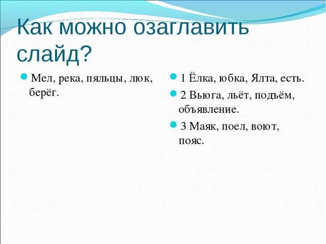 Как можно озаглавить слайд? Мел, река, пяльцы, люк, берёг. 1 Ёлка, юбка, Ялта...