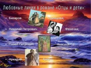 Базаров Одинцова; Николай Петрович Фенечка; Павел Петрович Княгиня Р.; Аркади