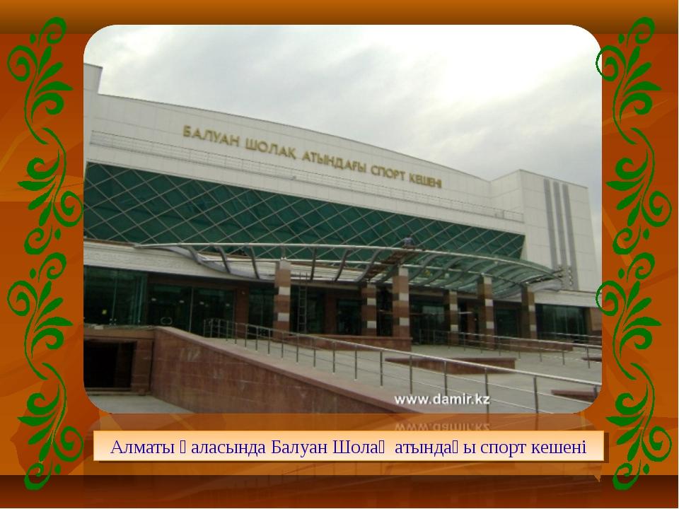 Алматы қаласында Балуан Шолақ атындағы спорт кешені