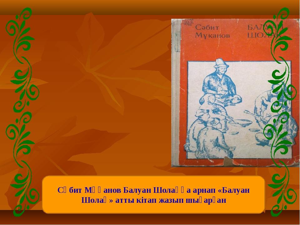 Сәбит Мұқанов Балуан Шолаққа арнап «Балуан Шолақ» атты кітап жазып шығарған