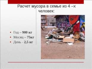 Расчет мусора в семье из 4 –х человек: Год – 900 кг Месяц – 75кг День – 2,5 кг