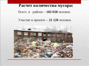 Расчет количества мусора: Всего в районе – 182 028 человек. Участие в проекте