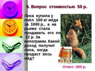 6. Вопрос стоимостью 50 р. Лиса купила у пчёл 100 кг мёда за 1000 р., а на ры