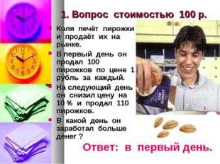 1. Вопрос стоимостью 100 р. Коля печёт пирожки и продаёт их на рынке. В первы