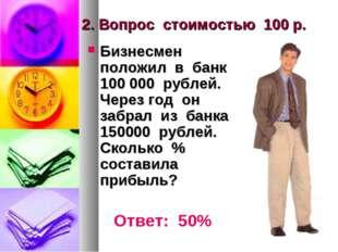 2. Вопрос стоимостью 100 р. Бизнесмен положил в банк 100 000 рублей. Через го