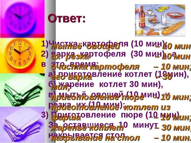 Ответ: Чистка картофеля (10 мин); варка картофеля (30 мин), а в это время: а...