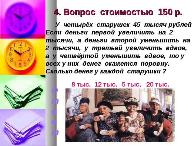 4. Вопрос стоимостью 150 р. У четырёх старушек 45 тысяч рублей Если деньги пе...