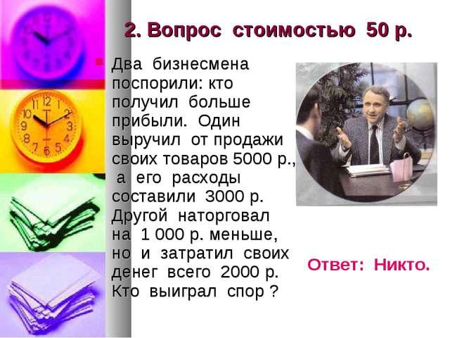 2. Вопрос стоимостью 50 р. Два бизнесмена поспорили: кто получил больше прибы...
