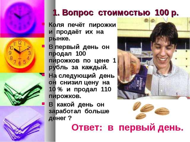 1. Вопрос стоимостью 100 р. Коля печёт пирожки и продаёт их на рынке. В первы...