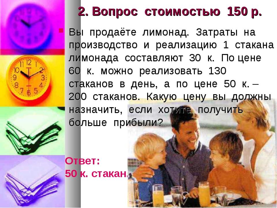 2. Вопрос стоимостью 150 р. Вы продаёте лимонад. Затраты на производство и ре...