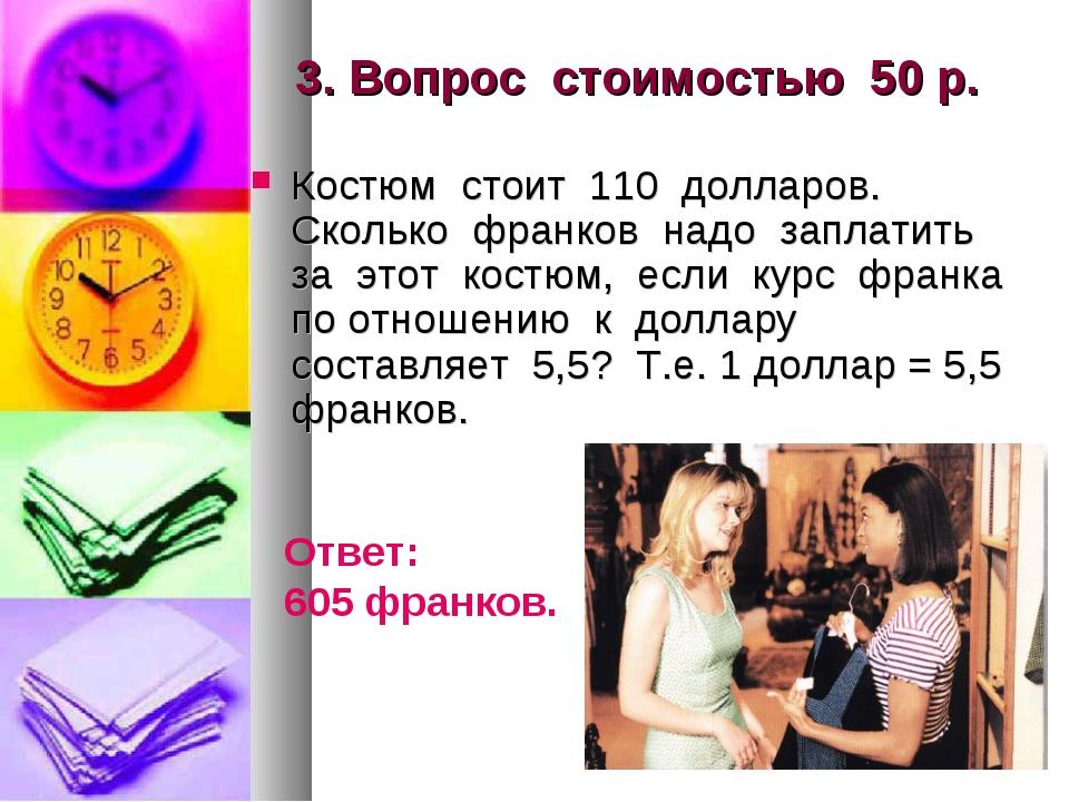 3. Вопрос стоимостью 50 р. Костюм стоит 110 долларов. Сколько франков надо за...