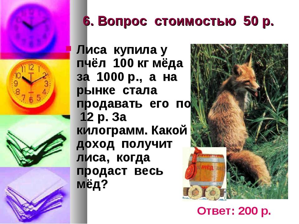 6. Вопрос стоимостью 50 р. Лиса купила у пчёл 100 кг мёда за 1000 р., а на ры...