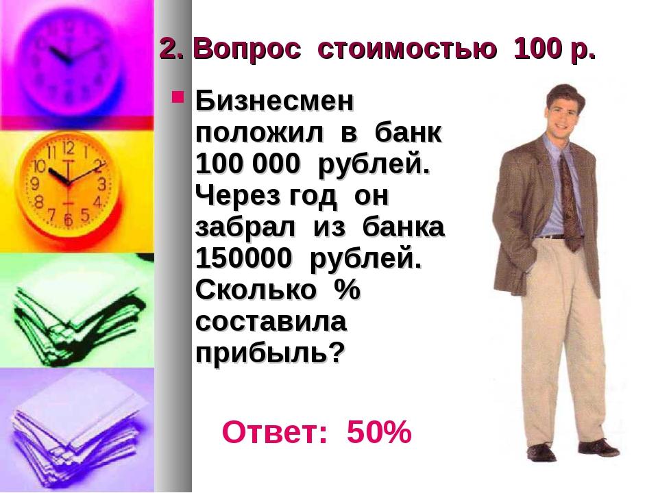 2. Вопрос стоимостью 100 р. Бизнесмен положил в банк 100 000 рублей. Через го...