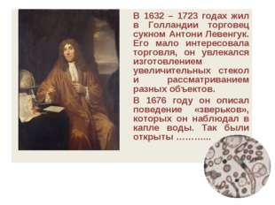 В 1632 – 1723 годах жил в Голландии торговец сукном Антони Левенгук. Его мал