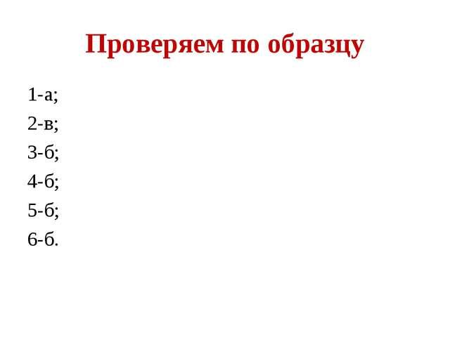 Проверяем по образцу 1-а; 2-в; 3-б; 4-б; 5-б; 6-б.