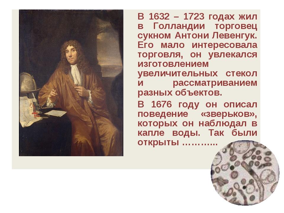 В 1632 – 1723 годах жил в Голландии торговец сукном Антони Левенгук. Его мал...