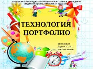 ТЕХНОЛОГИЯ ПОРТФОЛИО Выполнила Даруга Ю. И., учитель химии МУНИЦИПАЛЬНОЕ БЮДЖ