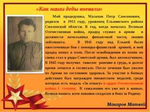 «Как наши деды воевали» Мой прадедушка, Малахов Петр Самсонович, родился в 19