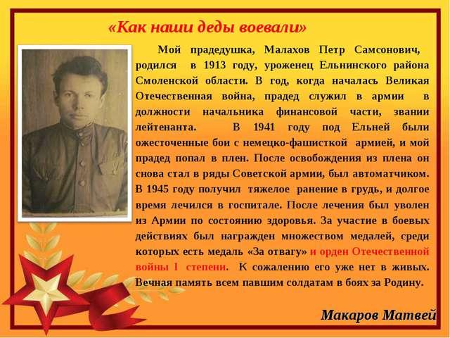 «Как наши деды воевали» Мой прадедушка, Малахов Петр Самсонович, родился в 19...