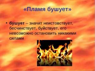 «Пламя бушует» бушует – значит неистовствует, бесчинствует, буйствует, его не
