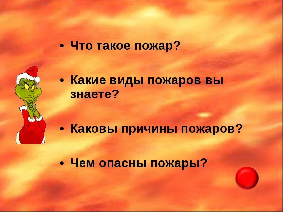 Что такое пожар? Какие виды пожаров вы знаете? Каковы причины пожаров? Чем оп...
