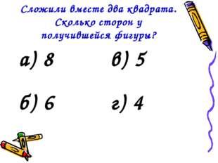 Сложили вместе два квадрата. Сколько сторон у получившейся фигуры? а) 8в) 5