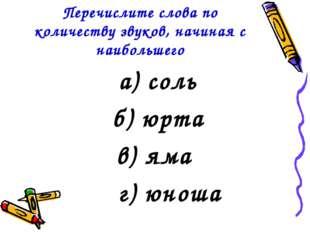 Перечислите слова по количеству звуков, начиная с наибольшего а) соль б) юрта