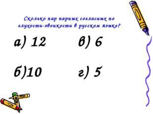 Сколько пар парных согласных по глухости-звонкости в русском языке? а) 12в)