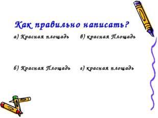 Как правильно написать? а) Красная площадьв) красная Площадь б) Красная Площ
